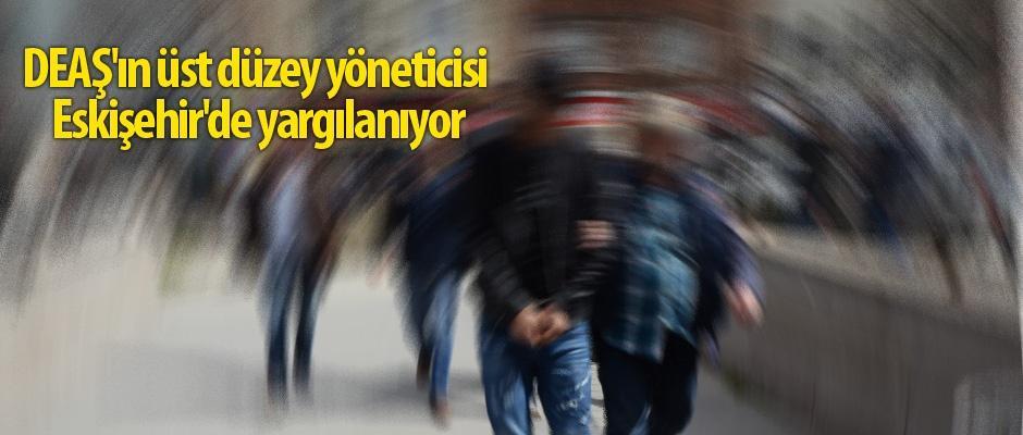 DEAŞ yöneticisi Eskişehir'de yargılanıyor